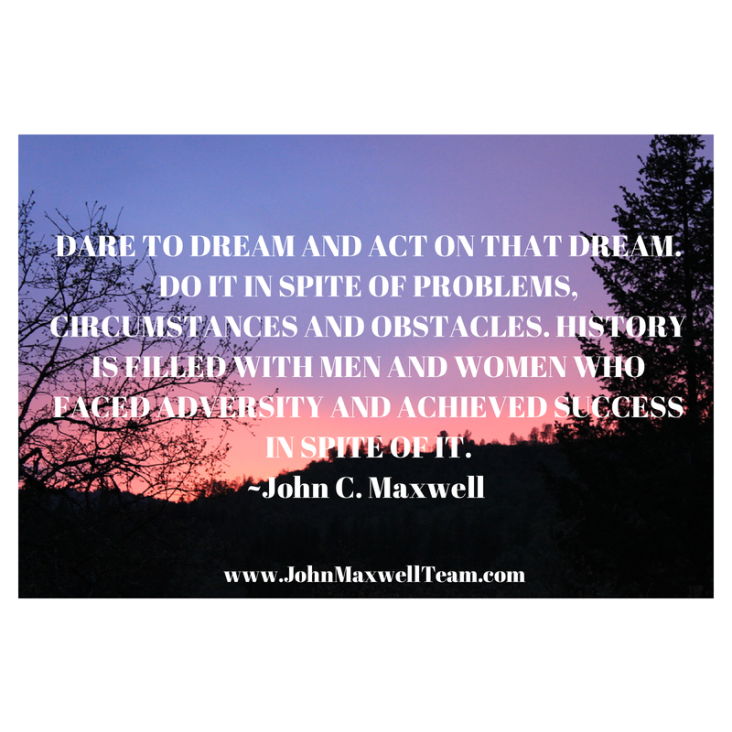 DARE TO DREAM AND ACT ON THAT DREAM. DO